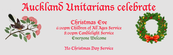 Auckland Unitarians Celebrate Christmas Eve - 6.00PM Children of all ages Service : 8.00PM Candlelight Service : Everyone Welcome : No Christmas Day Service.